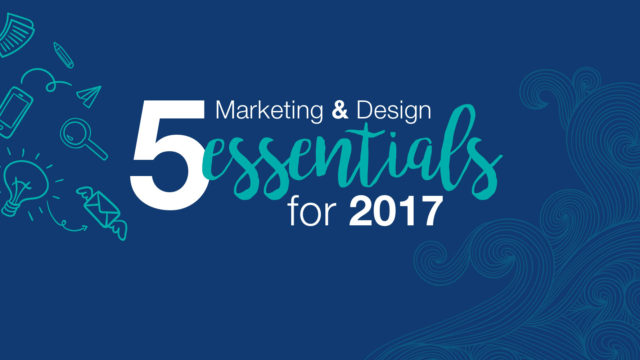 Top 5 Marketing and Design Essentials for 2017